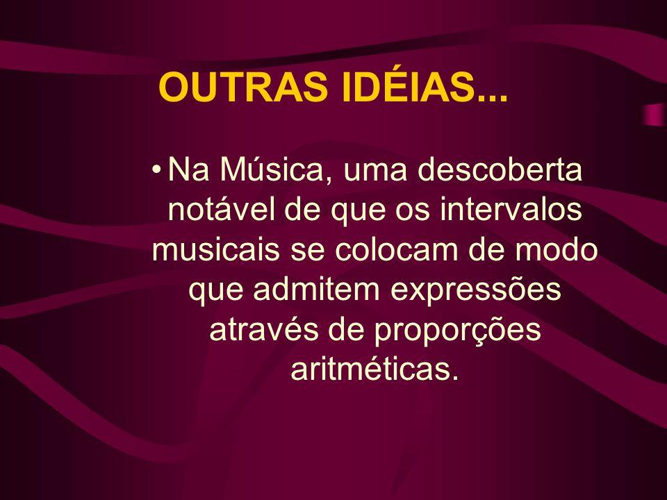 OUTRAS IDÉIAS... Na Música, uma descoberta notável de que os intervalos musicais se colocam de modo que admitem expressões através de proporções aritm