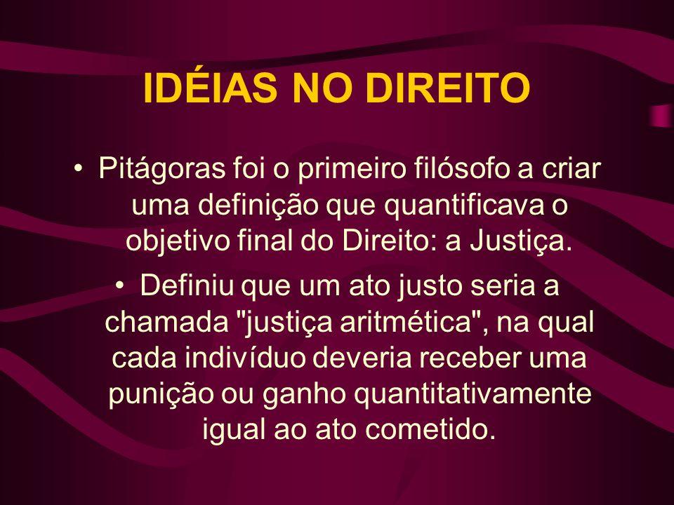 IDÉIAS NO DIREITO Pitágoras foi o primeiro filósofo a criar uma definição que quantificava o objetivo final do Direito: a Justiça. Definiu que um ato