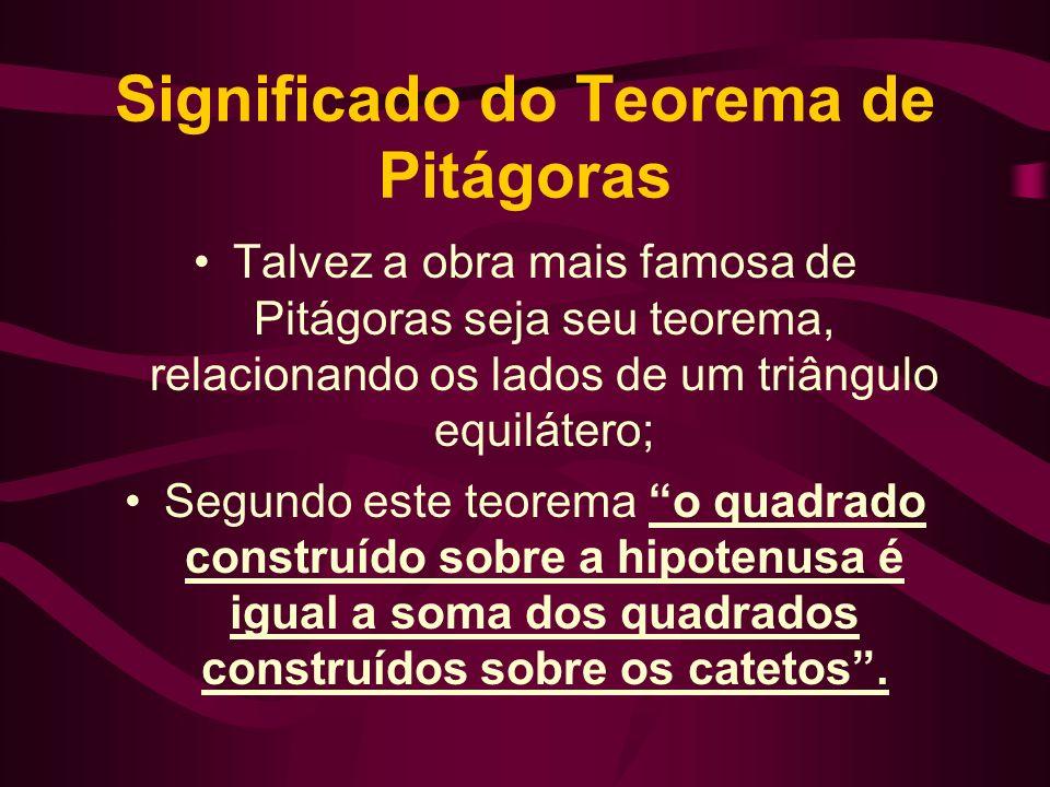 Significado do Teorema de Pitágoras Talvez a obra mais famosa de Pitágoras seja seu teorema, relacionando os lados de um triângulo equilátero; Segundo