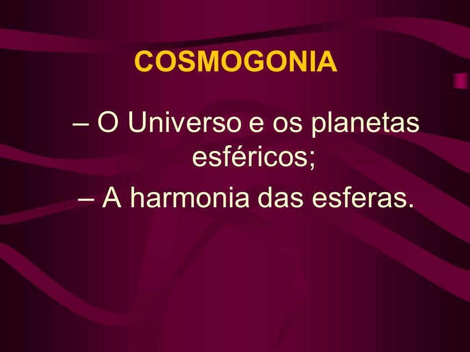 COSMOGONIA – O Universo e os planetas esféricos; – A harmonia das esferas.