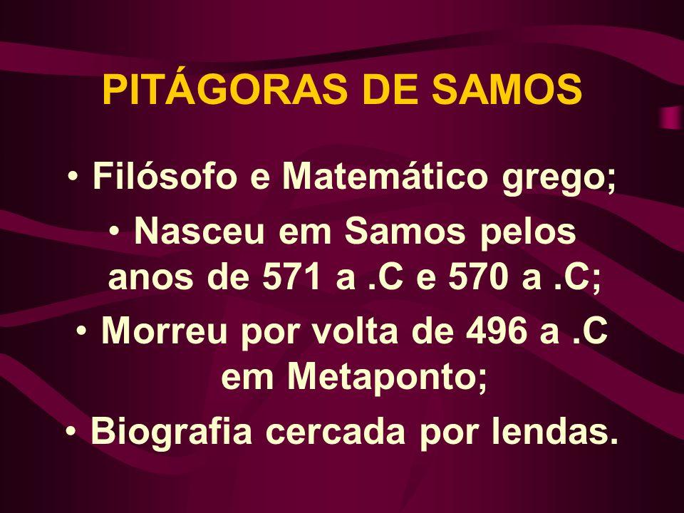 PITÁGORAS DE SAMOS Filósofo e Matemático grego; Nasceu em Samos pelos anos de 571 a.C e 570 a.C; Morreu por volta de 496 a.C em Metaponto; Biografia c