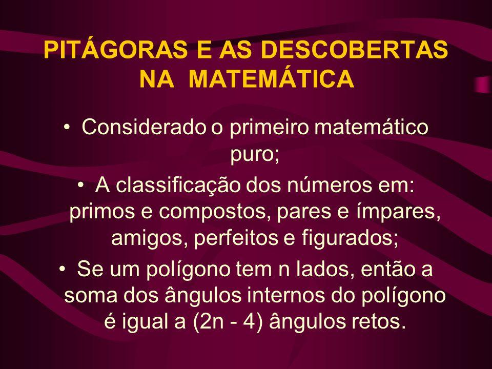 PITÁGORAS E AS DESCOBERTAS NA MATEMÁTICA Considerado o primeiro matemático puro; A classificação dos números em: primos e compostos, pares e ímpares,