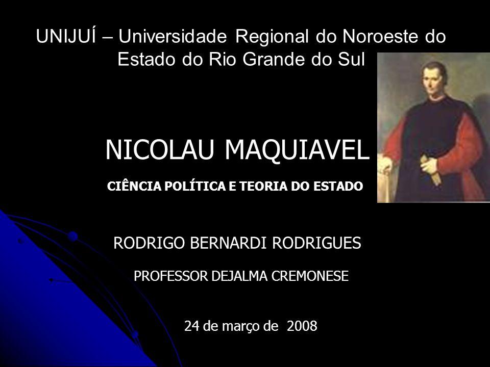 UNIJUÍ – Universidade Regional do Noroeste do Estado do Rio Grande do Sul NICOLAU MAQUIAVEL RODRIGO BERNARDI RODRIGUES PROFESSOR DEJALMA CREMONESE 24