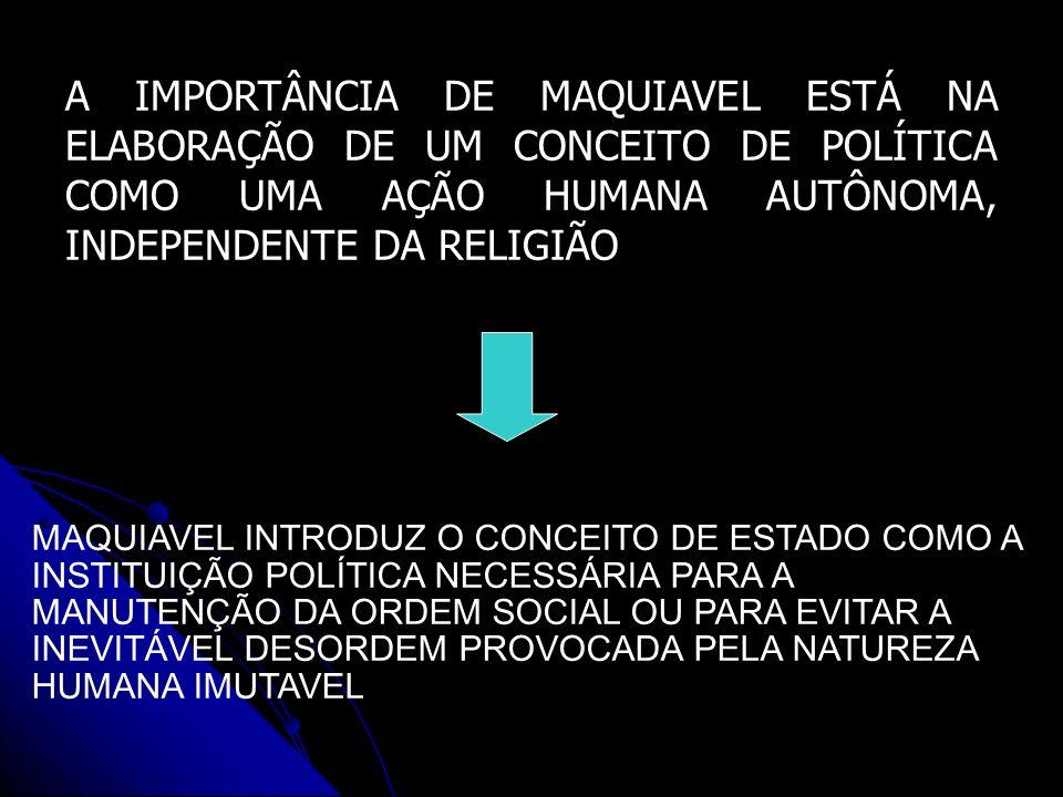 A IMPORTÂNCIA DE MAQUIAVEL ESTÁ NA ELABORAÇÃO DE UM CONCEITO DE POLÍTICA COMO UMA AÇÃO HUMANA AUTÔNOMA, INDEPENDENTE DA RELIGIÃO MAQUIAVEL INTRODUZ O