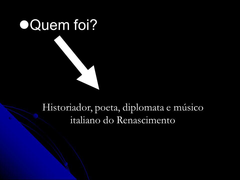 Historiador, poeta, diplomata e músico italiano do Renascimento Quem foi?