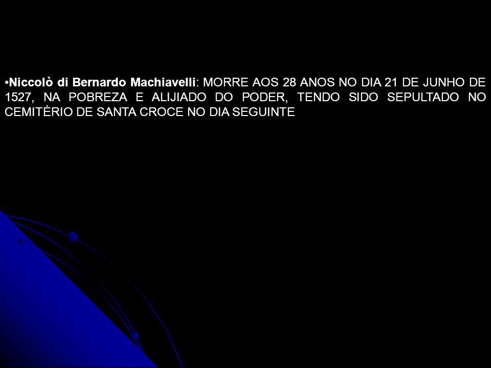 Niccolò di Bernardo Machiavelli: MORRE AOS 28 ANOS NO DIA 21 DE JUNHO DE 1527, NA POBREZA E ALIJIADO DO PODER, TENDO SIDO SEPULTADO NO CEMITÉRIO DE SA