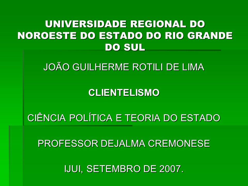 UNIVERSIDADE REGIONAL DO NOROESTE DO ESTADO DO RIO GRANDE DO SUL JOÃO GUILHERME ROTILI DE LIMA CLIENTELISMO CIÊNCIA POLÍTICA E TEORIA DO ESTADO PROFESSOR DEJALMA CREMONESE IJUI, SETEMBRO DE 2007.