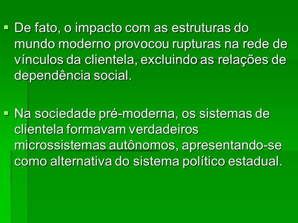 De fato, o impacto com as estruturas do mundo moderno provocou rupturas na rede de vínculos da clientela, excluindo as relações de dependência social.