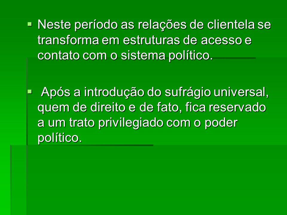 Neste período as relações de clientela se transforma em estruturas de acesso e contato com o sistema político.