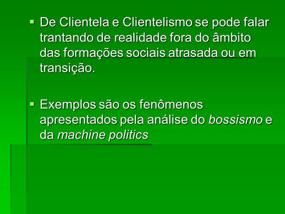 De Clientela e Clientelismo se pode falar trantando de realidade fora do âmbito das formações sociais atrasada ou em transição.