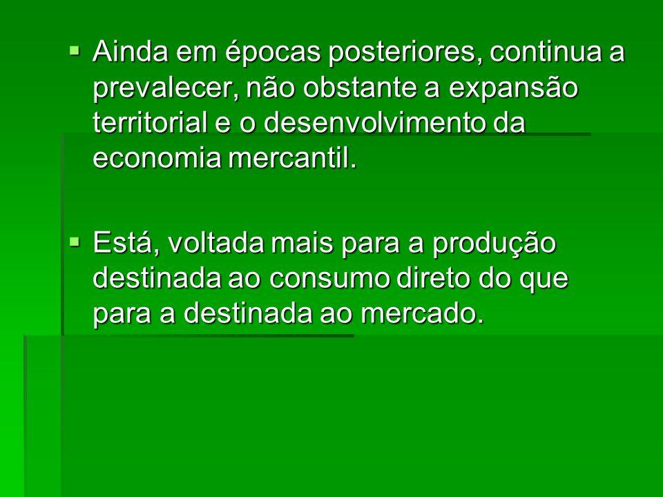 Ainda em épocas posteriores, continua a prevalecer, não obstante a expansão territorial e o desenvolvimento da economia mercantil.