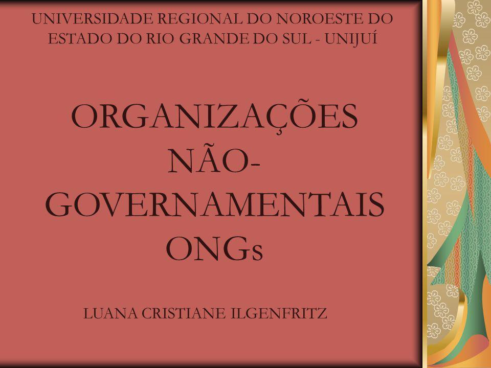 UNIVERSIDADE REGIONAL DO NOROESTE DO ESTADO DO RIO GRANDE DO SUL - UNIJUÍ ORGANIZAÇÕES NÃO- GOVERNAMENTAIS ONGs LUANA CRISTIANE ILGENFRITZ