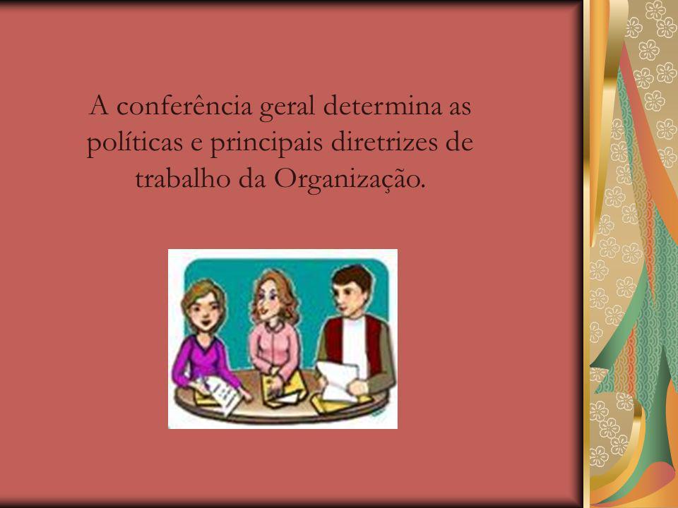 A conferência geral determina as políticas e principais diretrizes de trabalho da Organização.