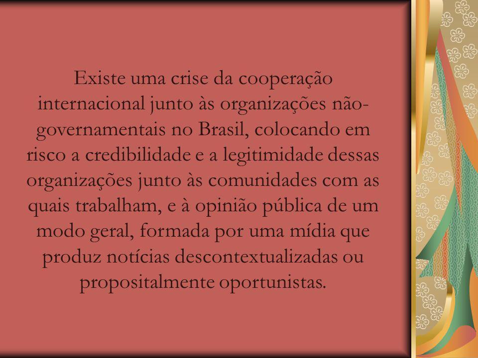 Existe uma crise da cooperação internacional junto às organizações não- governamentais no Brasil, colocando em risco a credibilidade e a legitimidade dessas organizações junto às comunidades com as quais trabalham, e à opinião pública de um modo geral, formada por uma mídia que produz notícias descontextualizadas ou propositalmente oportunistas.