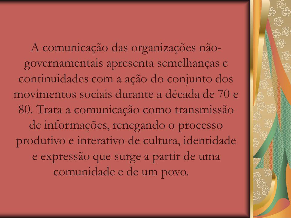 A comunicação das organizações não- governamentais apresenta semelhanças e continuidades com a ação do conjunto dos movimentos sociais durante a década de 70 e 80.