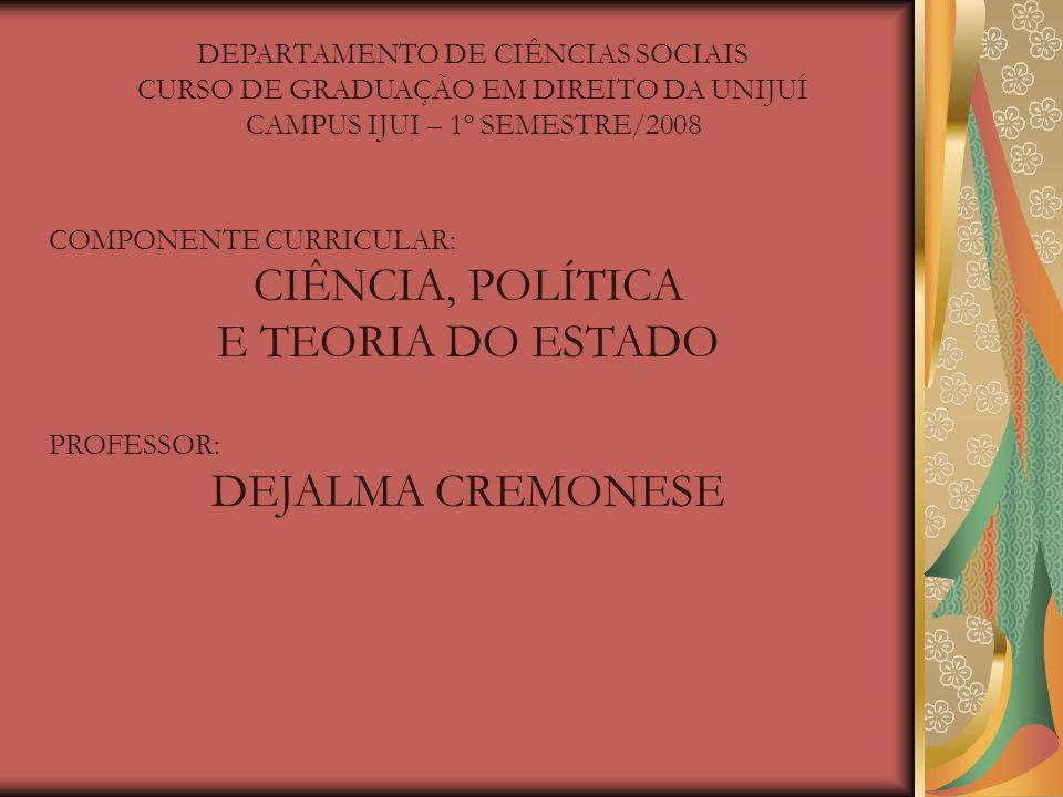 DEPARTAMENTO DE CIÊNCIAS SOCIAIS CURSO DE GRADUAÇÃO EM DIREITO DA UNIJUÍ CAMPUS IJUI – 1º SEMESTRE/2008 COMPONENTE CURRICULAR: CIÊNCIA, POLÍTICA E TEORIA DO ESTADO PROFESSOR: DEJALMA CREMONESE