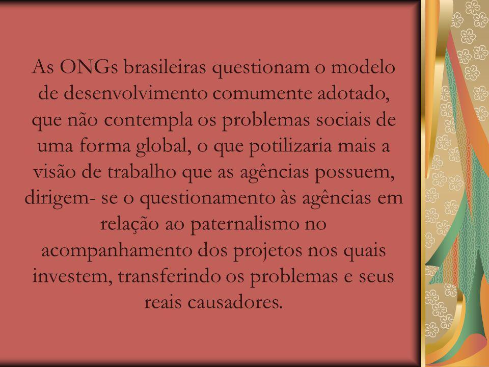 As ONGs brasileiras questionam o modelo de desenvolvimento comumente adotado, que não contempla os problemas sociais de uma forma global, o que potilizaria mais a visão de trabalho que as agências possuem, dirigem- se o questionamento às agências em relação ao paternalismo no acompanhamento dos projetos nos quais investem, transferindo os problemas e seus reais causadores.