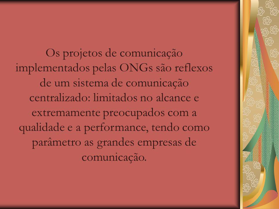 Os projetos de comunicação implementados pelas ONGs são reflexos de um sistema de comunicação centralizado: limitados no alcance e extremamente preocupados com a qualidade e a performance, tendo como parâmetro as grandes empresas de comunicação.