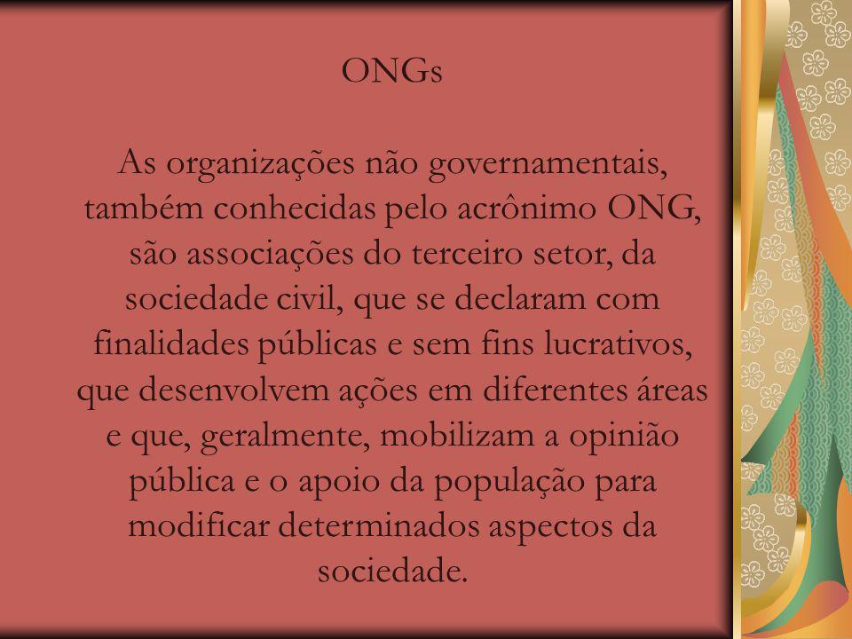 ONGs As organizações não governamentais, também conhecidas pelo acrônimo ONG, são associações do terceiro setor, da sociedade civil, que se declaram com finalidades públicas e sem fins lucrativos, que desenvolvem ações em diferentes áreas e que, geralmente, mobilizam a opinião pública e o apoio da população para modificar determinados aspectos da sociedade.