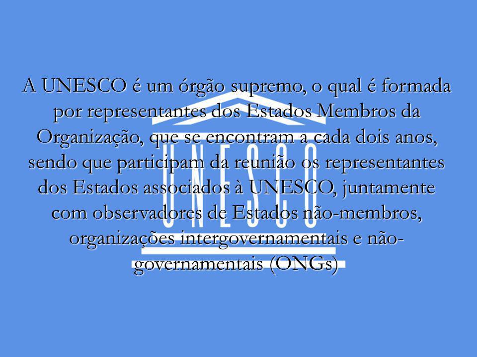 A UNESCO é um órgão supremo, o qual é formada por representantes dos Estados Membros da Organização, que se encontram a cada dois anos, sendo que participam da reunião os representantes dos Estados associados à UNESCO, juntamente com observadores de Estados não-membros, organizações intergovernamentais e não- governamentais (ONGs)