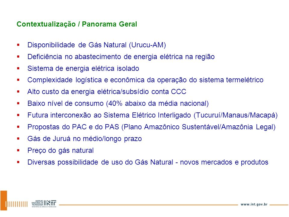 Contextualização / Panorama Geral Disponibilidade de Gás Natural (Urucu-AM) Deficiência no abastecimento de energia elétrica na região Sistema de ener