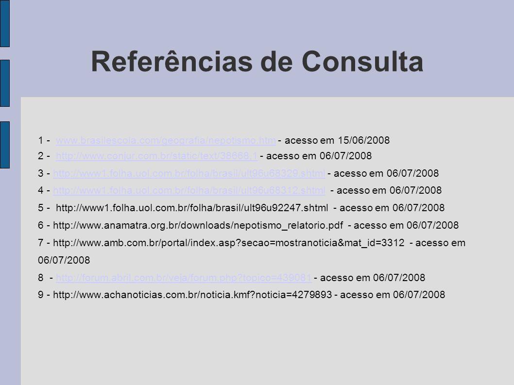 Referências de Consulta 1 - www.brasilescola.com/geografia/nepotismo.htm - acesso em 15/06/2008www.brasilescola.com/geografia/nepotismo.htm 2 - http:/