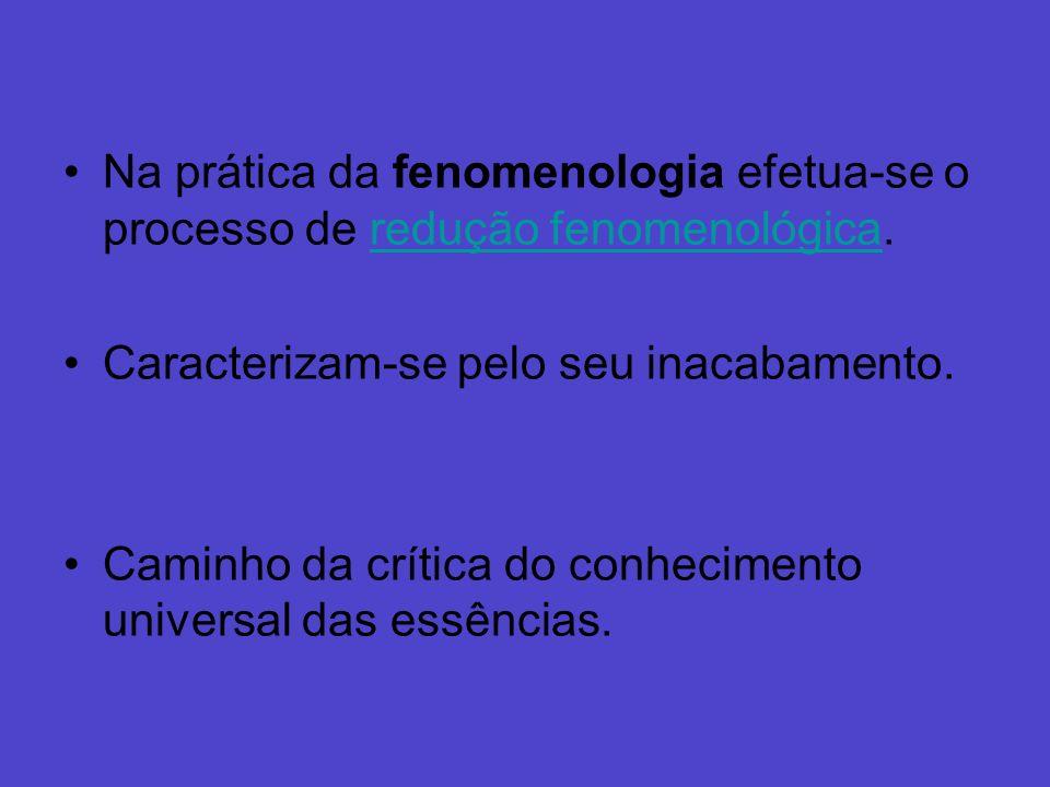Na prática da fenomenologia efetua-se o processo de redução fenomenológica.redução fenomenológica Caracterizam-se pelo seu inacabamento. Caminho da cr