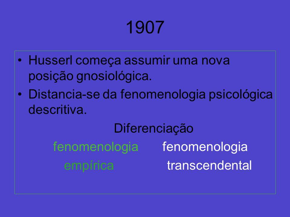 1907 Husserl começa assumir uma nova posição gnosiológica. Distancia-se da fenomenologia psicológica descritiva. Diferenciação fenomenologia fenomenol