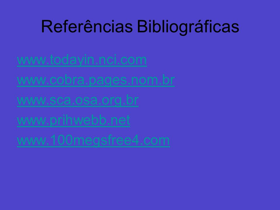 Referências Bibliográficas www.todayin.nci.com www.cobra.pages.nom.br www.sca.osa.org.br www.prihwebb.net www.100megsfree4.com