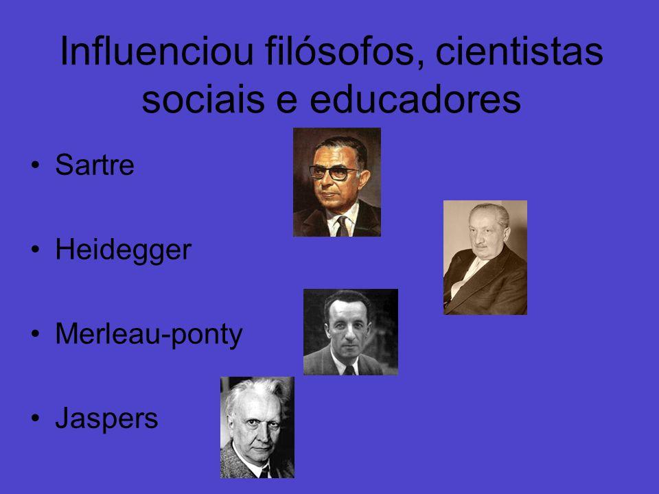 Influenciou filósofos, cientistas sociais e educadores Sartre Heidegger Merleau-ponty Jaspers