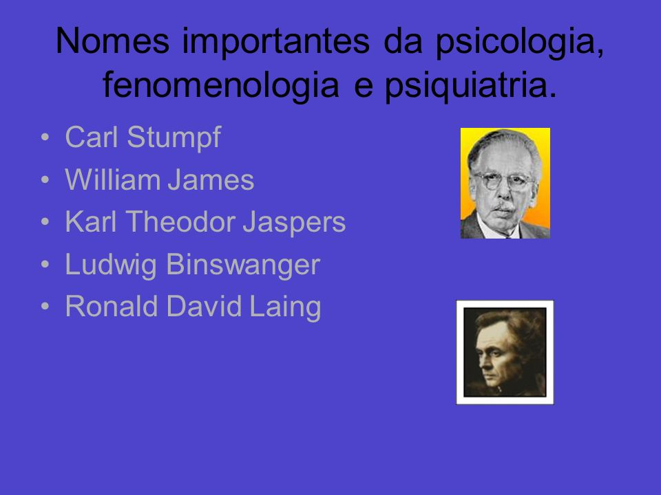 Nomes importantes da psicologia, fenomenologia e psiquiatria. Carl Stumpf William James Karl Theodor Jaspers Ludwig Binswanger Ronald David Laing