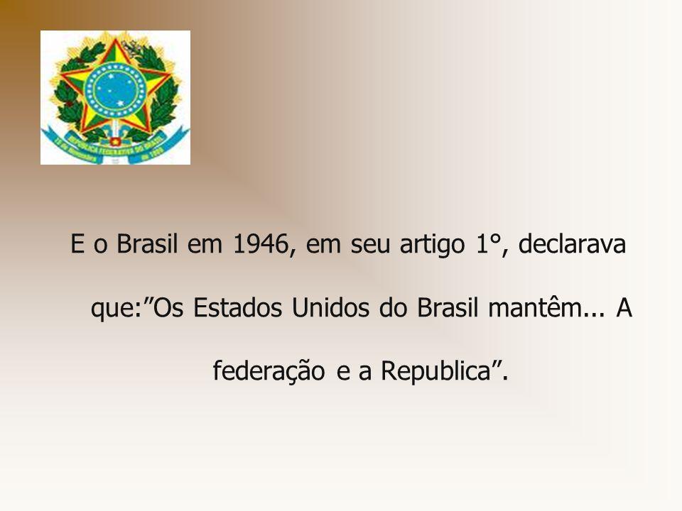 E o Brasil em 1946, em seu artigo 1°, declarava que:Os Estados Unidos do Brasil mantêm... A federação e a Republica.