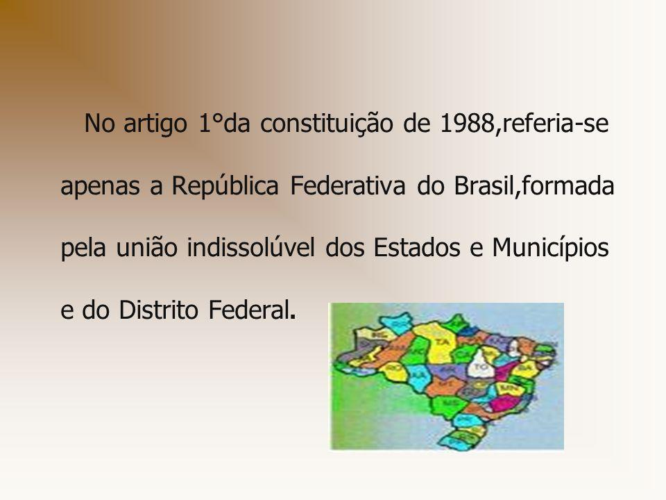 No artigo 1°da constituição de 1988,referia-se apenas a República Federativa do Brasil,formada pela união indissolúvel dos Estados e Municípios e do D