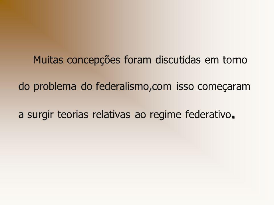 . Muitas concepções foram discutidas em torno do problema do federalismo,com isso começaram a surgir teorias relativas ao regime federativo.