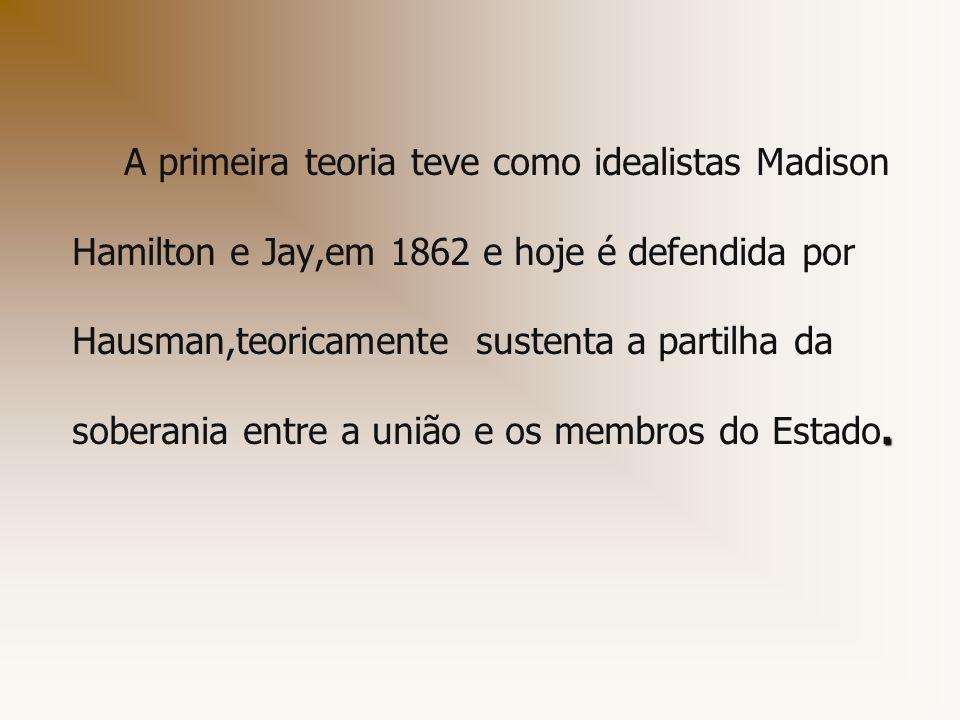 . A primeira teoria teve como idealistas Madison Hamilton e Jay,em 1862 e hoje é defendida por Hausman,teoricamente sustenta a partilha da soberania e