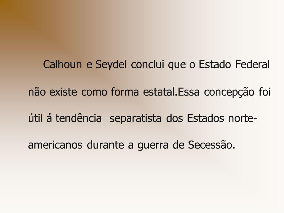 Calhoun e Seydel conclui que o Estado Federal não existe como forma estatal.Essa concepção foi útil á tendência separatista dos Estados norte- america