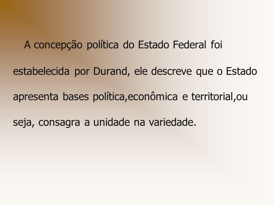 A concepção política do Estado Federal foi estabelecida por Durand, ele descreve que o Estado apresenta bases política,econômica e territorial,ou seja