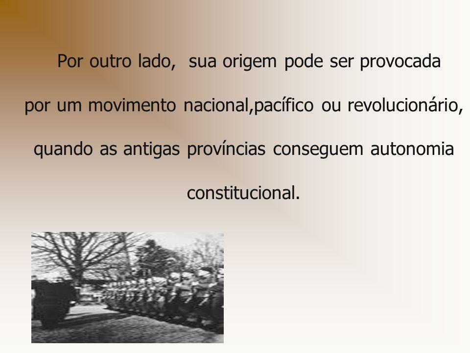 Por outro lado, sua origem pode ser provocada por um movimento nacional,pacífico ou revolucionário, quando as antigas províncias conseguem autonomia c