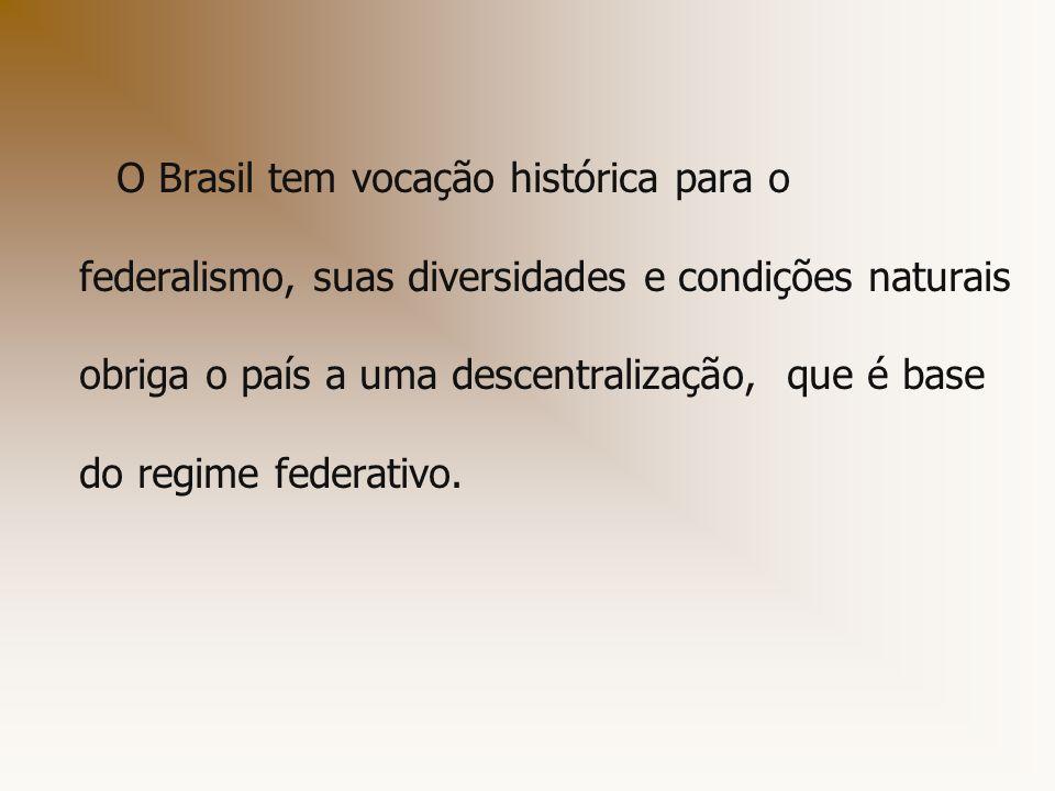 O Brasil tem vocação histórica para o federalismo, suas diversidades e condições naturais obriga o país a uma descentralização, que é base do regime f