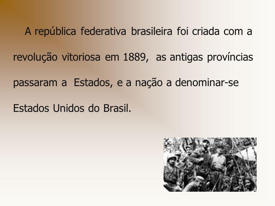 A república federativa brasileira foi criada com a revolução vitoriosa em 1889, as antigas províncias passaram a Estados, e a nação a denominar-se Est