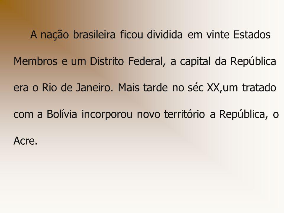 A nação brasileira ficou dividida em vinte Estados Membros e um Distrito Federal, a capital da República era o Rio de Janeiro. Mais tarde no séc XX,um