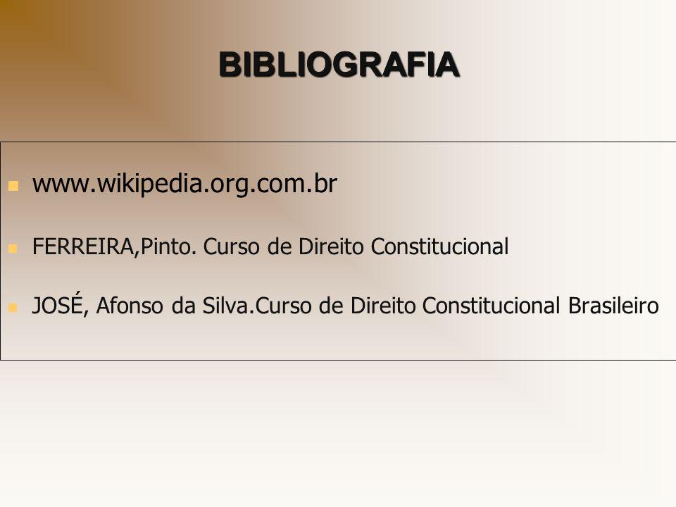 BIBLIOGRAFIA www.wikipedia.org.com.br FERREIRA,Pinto. Curso de Direito Constitucional JOSÉ, Afonso da Silva.Curso de Direito Constitucional Brasileiro