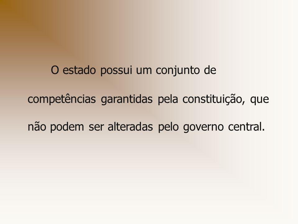 O estado possui um conjunto de competências garantidas pela constituição, que não podem ser alteradas pelo governo central.