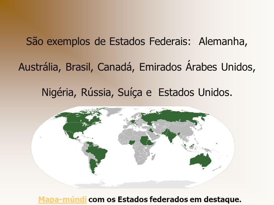 São exemplos de Estados Federais: Alemanha, Austrália, Brasil, Canadá, Emirados Árabes Unidos, Nigéria, Rússia, Suíça e Estados Unidos. Mapa-múndiMapa