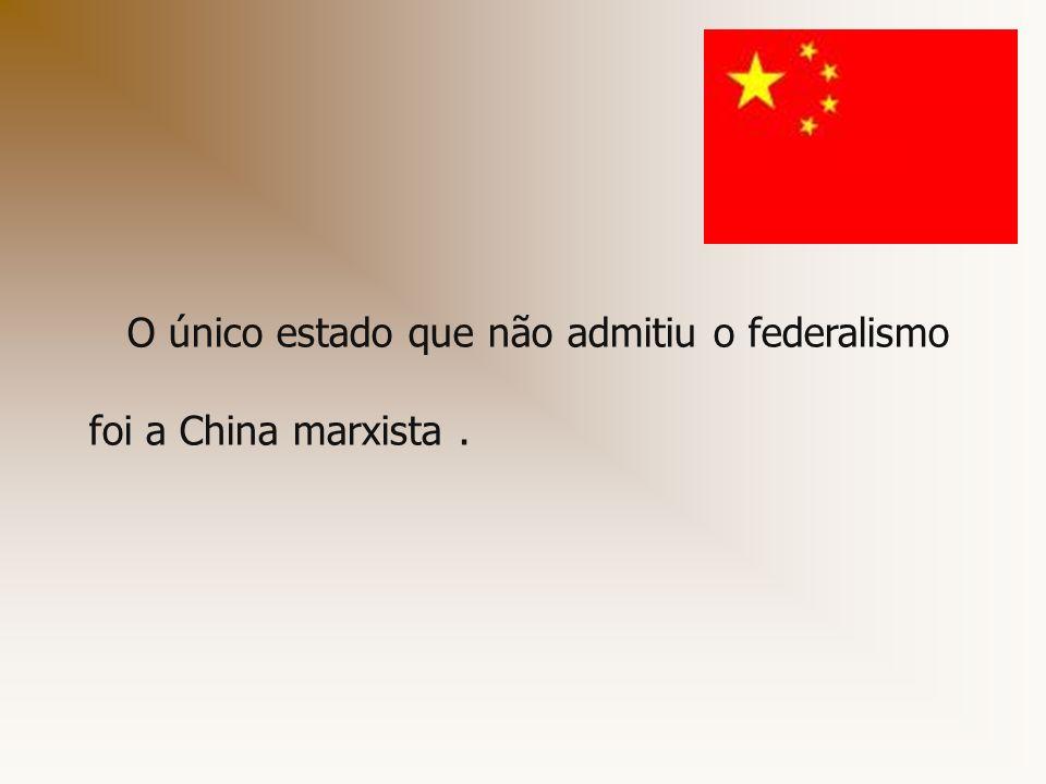 O único estado que não admitiu o federalismo foi a China marxista.