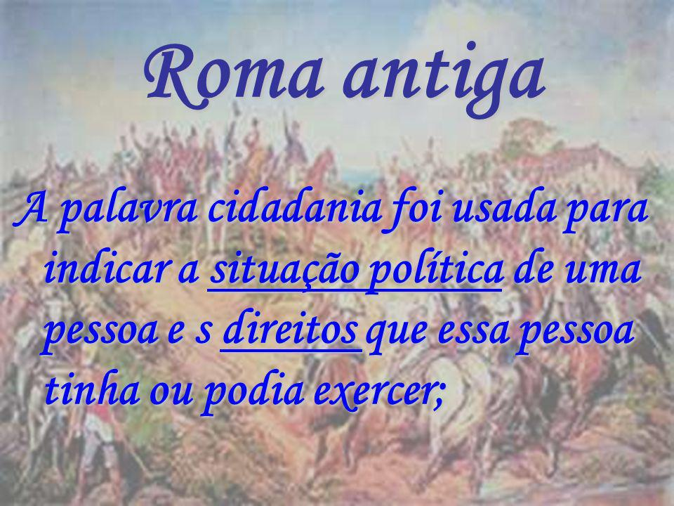 Roma antiga A palavra cidadania foi usada para indicar a situação política de uma pessoa e s direitos que essa pessoa tinha ou podia exercer;