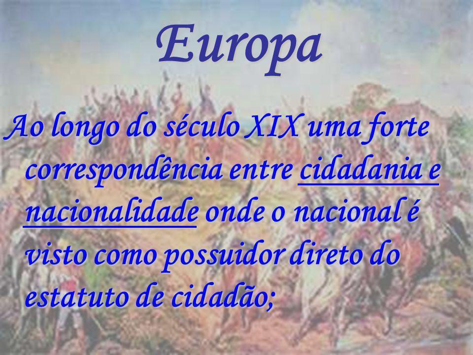 Europa Ao longo do século XIX uma forte correspondência entre cidadania e nacionalidade onde o nacional é visto como possuidor direto do estatuto de c