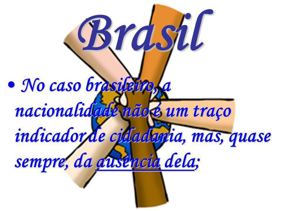 Brasil No caso brasileiro, a nacionalidade não é um traço indicador de cidadania, mas, quase sempre, da ausência dela; No caso brasileiro, a nacionali