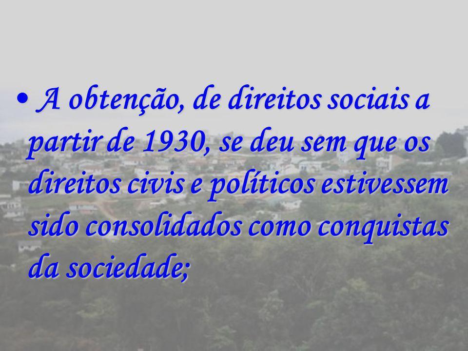 A obtenção, de direitos sociais a partir de 1930, se deu sem que os direitos civis e políticos estivessem sido consolidados como conquistas da socieda