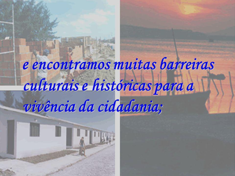 e encontramos muitas barreiras culturais e históricas para a vivência da cidadania; e encontramos muitas barreiras culturais e históricas para a vivên